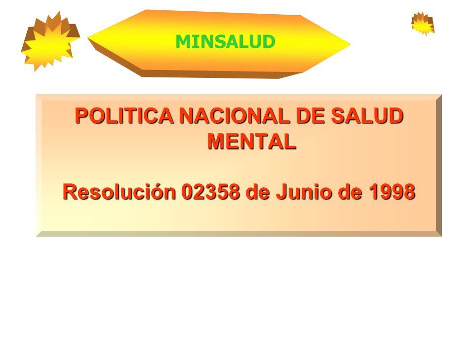 POLITICA NACIONAL DE SALUD MENTAL Resolución 02358 de Junio de 1998 MINSALUD