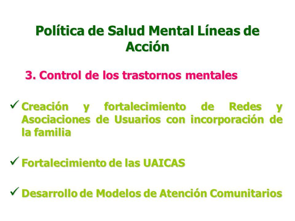 Política de Salud Mental Líneas de Acción 3. Control de los trastornos mentales Proceso de desinstitucionalización gradual de las personas con problem
