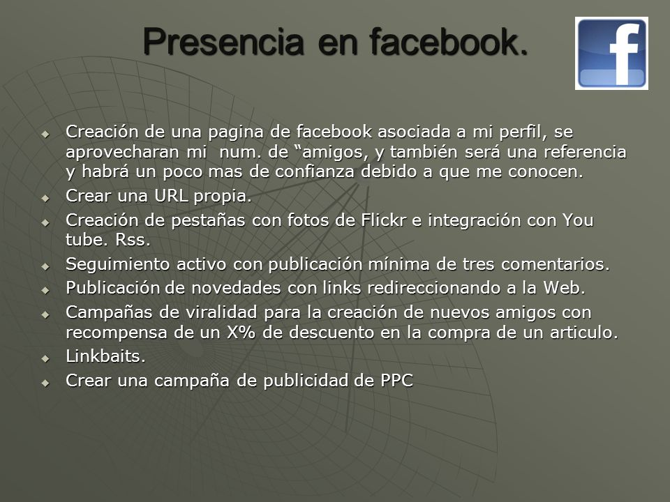 Presencia en facebook. Creación de una pagina de facebook asociada a mi perfil, se aprovecharan mi num. de amigos, y también será una referencia y hab