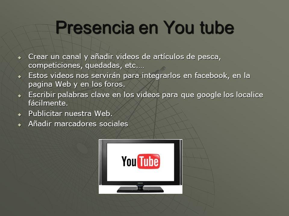 Presencia en You tube Crear un canal y añadir videos de artículos de pesca, competiciones, quedadas, etc.… Crear un canal y añadir videos de artículos