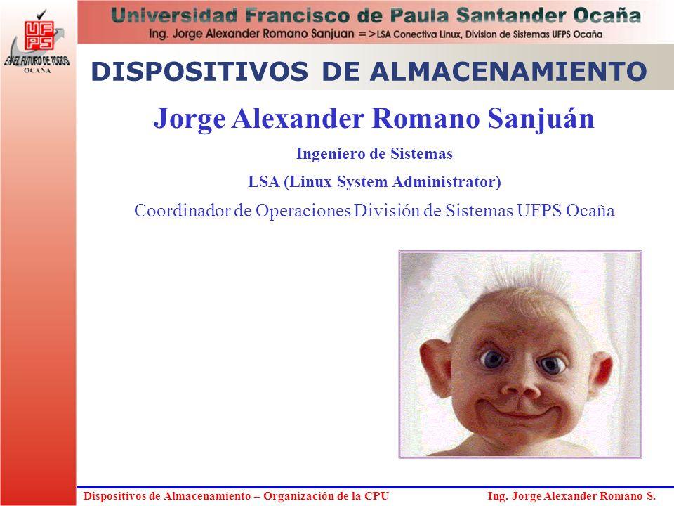 Dispositivos de Almacenamiento – Organización de la CPU Ing. Jorge Alexander Romano S. Jorge Alexander Romano Sanjuán Ingeniero de Sistemas LSA (Linux