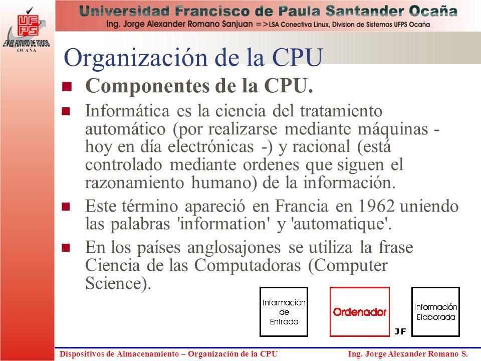 Dispositivos de Almacenamiento – Organización de la CPU Ing. Jorge Alexander Romano S. Organización de la CPU Componentes de la CPU. Informática es la