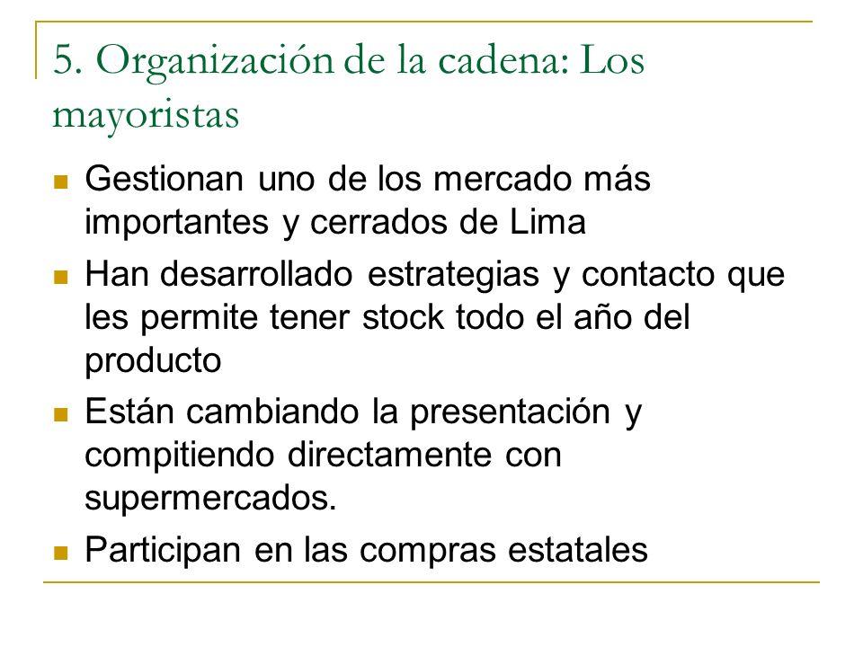 5. Organización de la cadena: Los mayoristas Gestionan uno de los mercado más importantes y cerrados de Lima Han desarrollado estrategias y contacto q