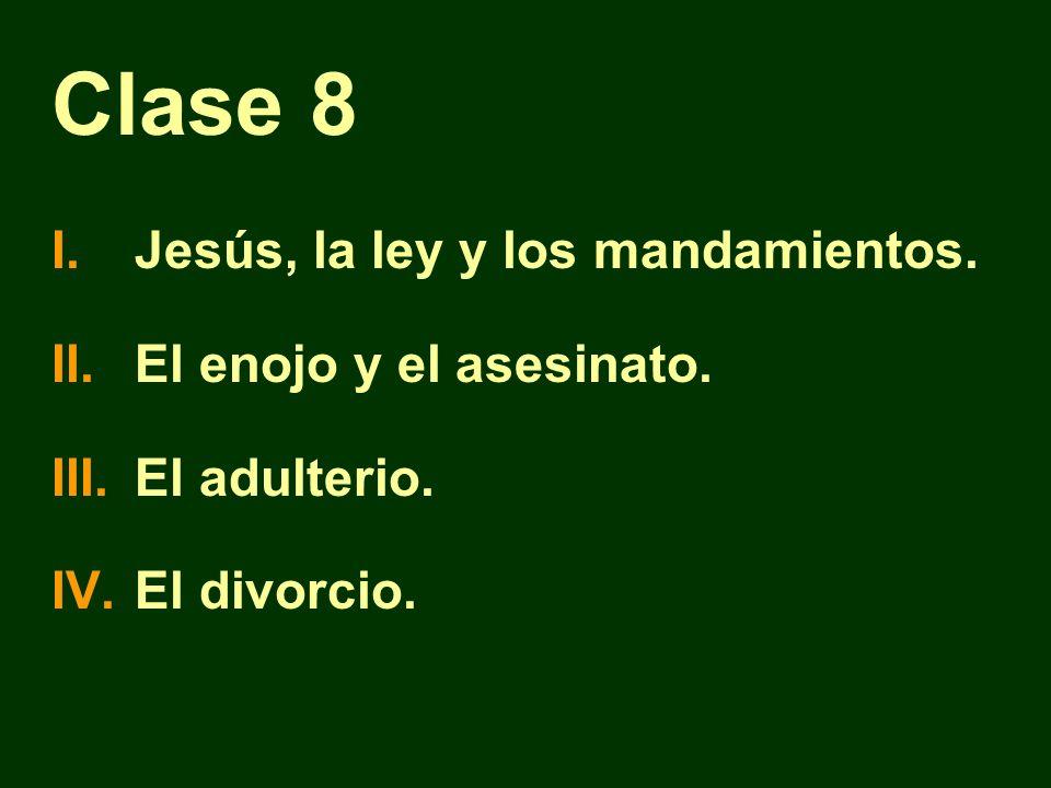 Clase 8 I.Jesús, la ley y los mandamientos. II.El enojo y el asesinato. III.El adulterio. IV.El divorcio.