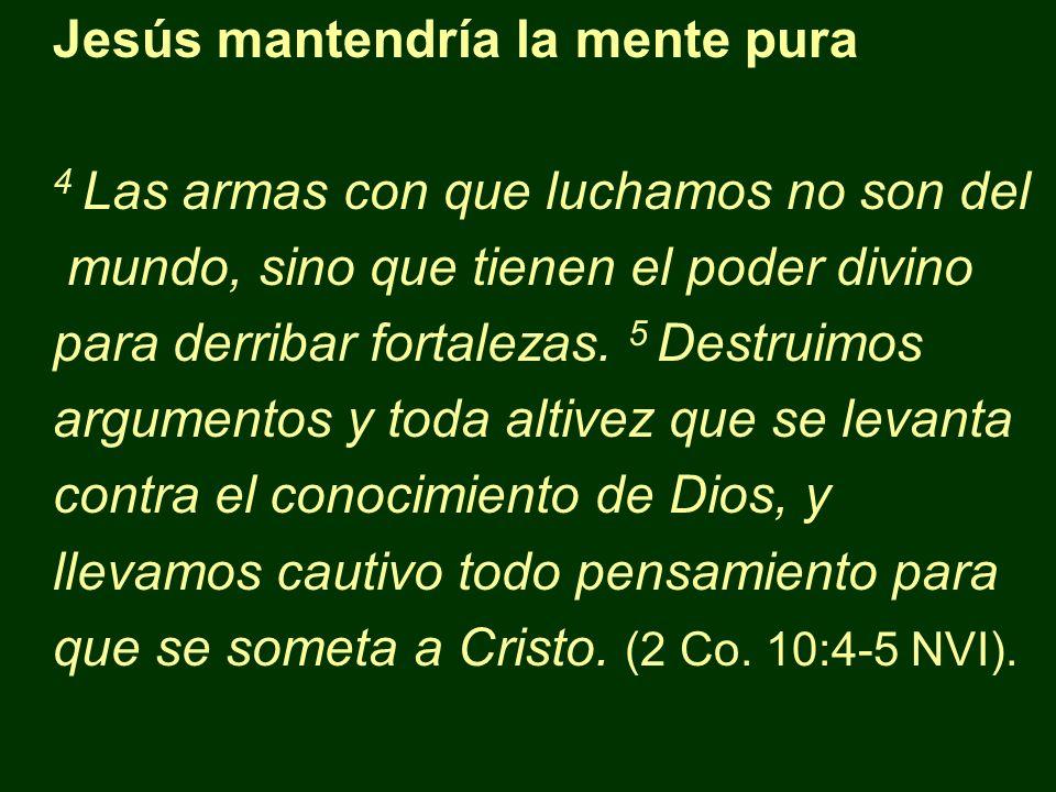 Jesús mantendría la mente pura 4 Las armas con que luchamos no son del mundo, sino que tienen el poder divino para derribar fortalezas. 5 Destruimos a