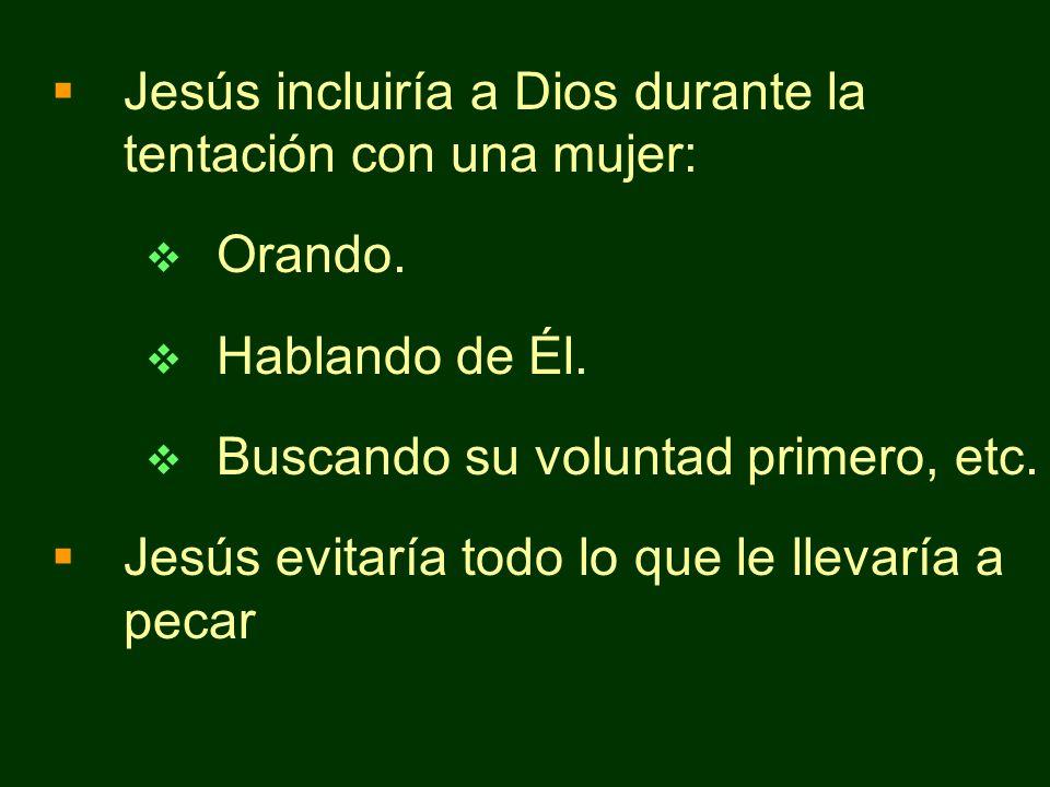 Jesús incluiría a Dios durante la tentación con una mujer: Orando. Hablando de Él. Buscando su voluntad primero, etc. Jesús evitaría todo lo que le ll