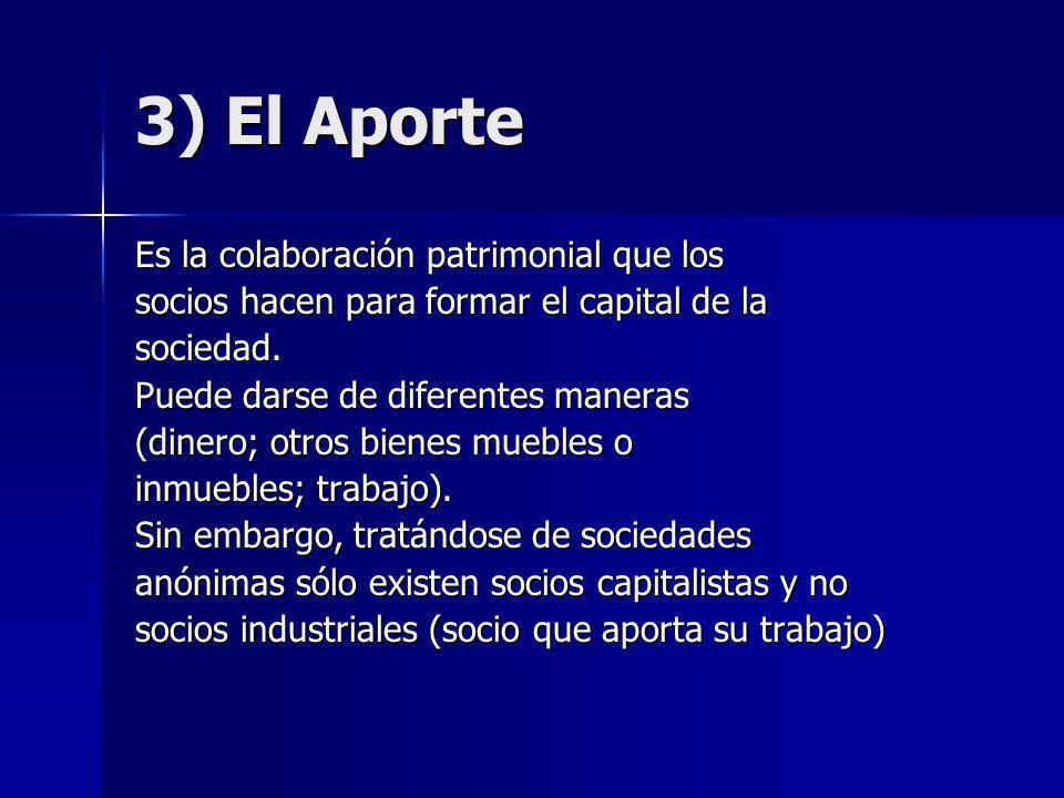 3) El Aporte Es la colaboración patrimonial que los socios hacen para formar el capital de la sociedad. Puede darse de diferentes maneras (dinero; otr