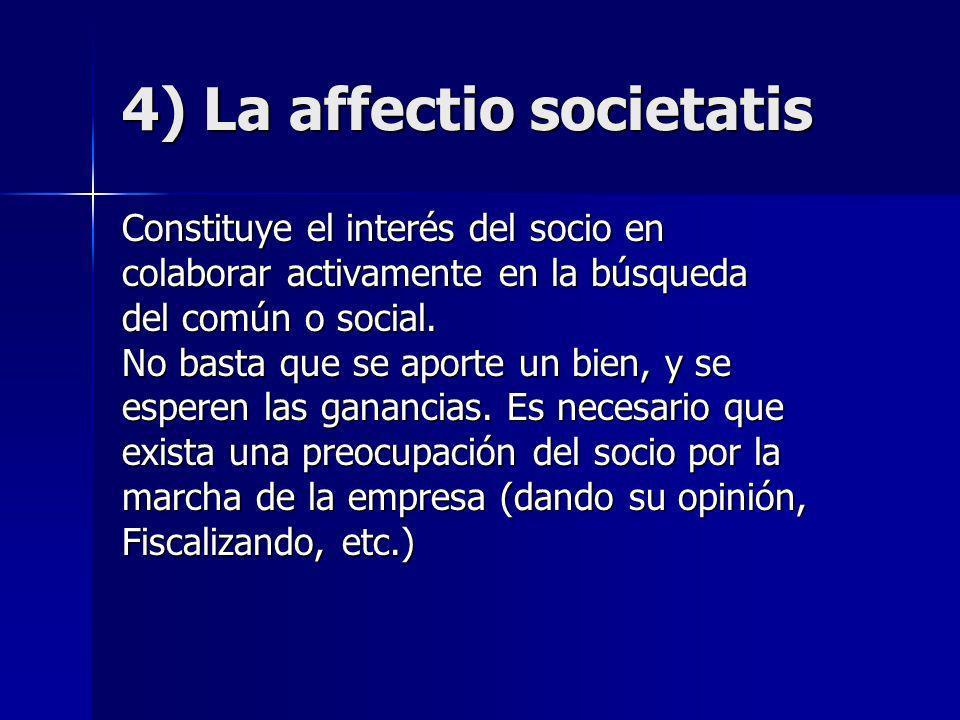 4) La affectio societatis Constituye el interés del socio en colaborar activamente en la búsqueda del común o social. No basta que se aporte un bien,