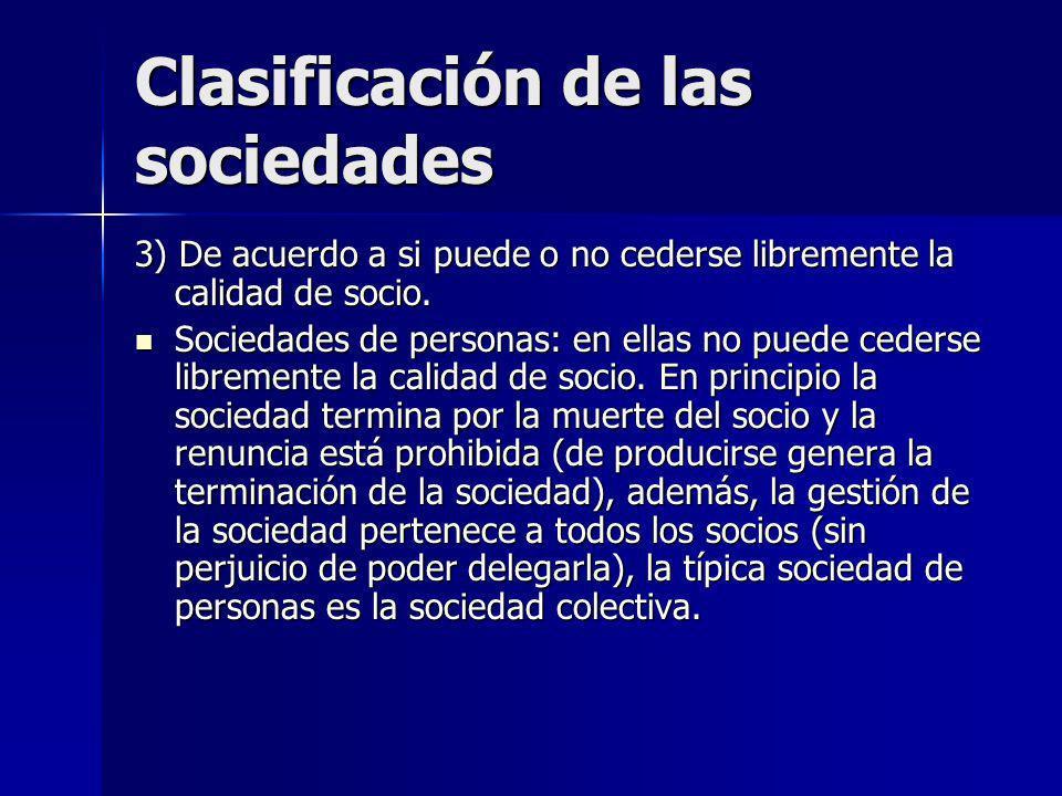 Clasificación de las sociedades 3) De acuerdo a si puede o no cederse libremente la calidad de socio. Sociedades de personas: en ellas no puede ceders