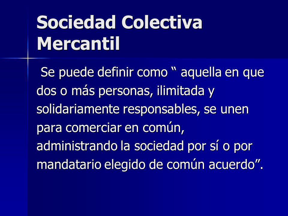 Sociedad Colectiva Mercantil Se puede definir como aquella en que dos o más personas, ilimitada y solidariamente responsables, se unen para comerciar