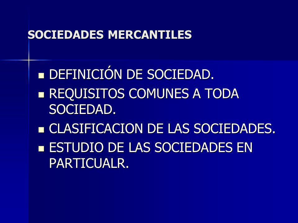 SOCIEDADES MERCANTILES DEFINICIÓN DE SOCIEDAD. DEFINICIÓN DE SOCIEDAD. REQUISITOS COMUNES A TODA SOCIEDAD. REQUISITOS COMUNES A TODA SOCIEDAD. CLASIFI