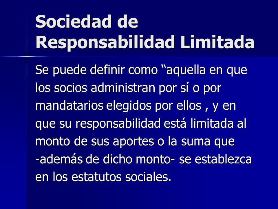 Sociedad de Responsabilidad Limitada Se puede definir como aquella en que los socios administran por sí o por mandatarios elegidos por ellos, y en que