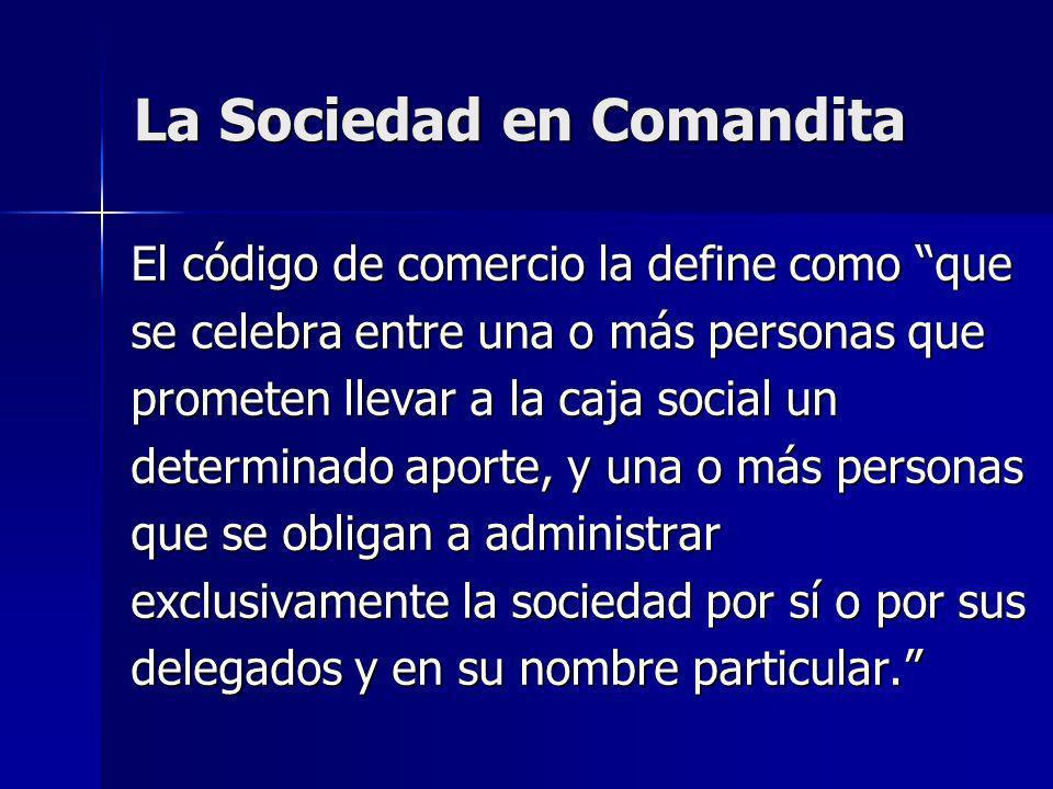 La Sociedad en Comandita El código de comercio la define como que se celebra entre una o más personas que prometen llevar a la caja social un determin