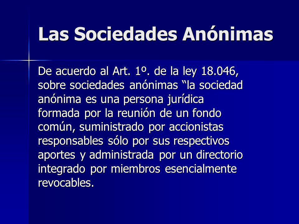 Las Sociedades Anónimas De acuerdo al Art. 1º. de la ley 18.046, sobre sociedades anónimas la sociedad anónima es una persona jurídica formada por la