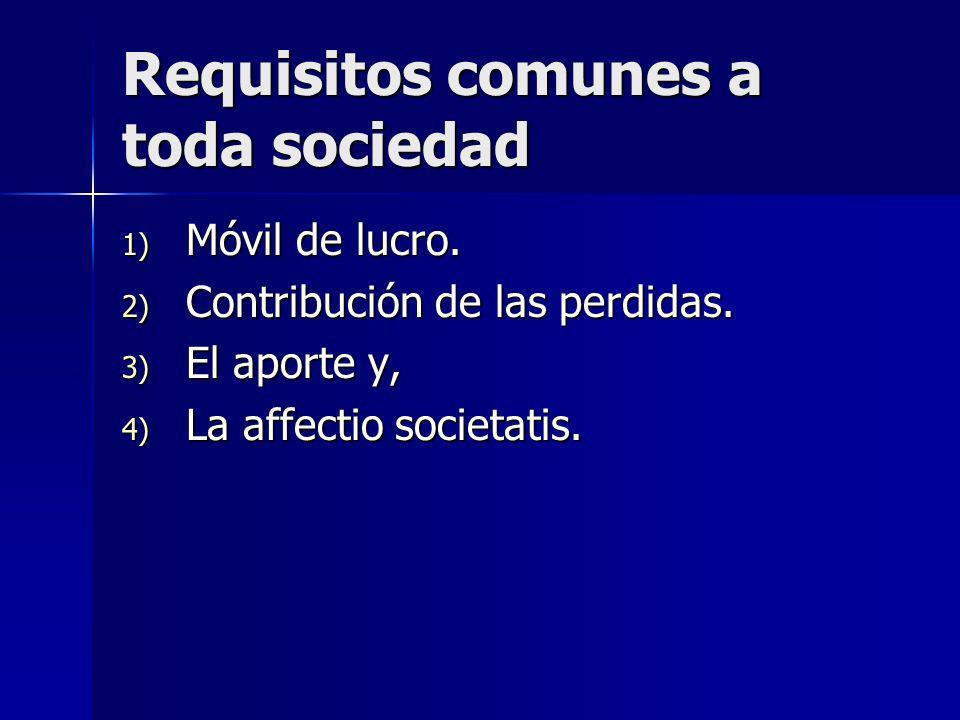Requisitos comunes a toda sociedad 1) Móvil de lucro. 2) Contribución de las perdidas. 3) El aporte y, 4) La affectio societatis.