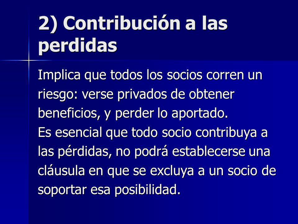 2) Contribución a las perdidas Implica que todos los socios corren un riesgo: verse privados de obtener beneficios, y perder lo aportado. Es esencial