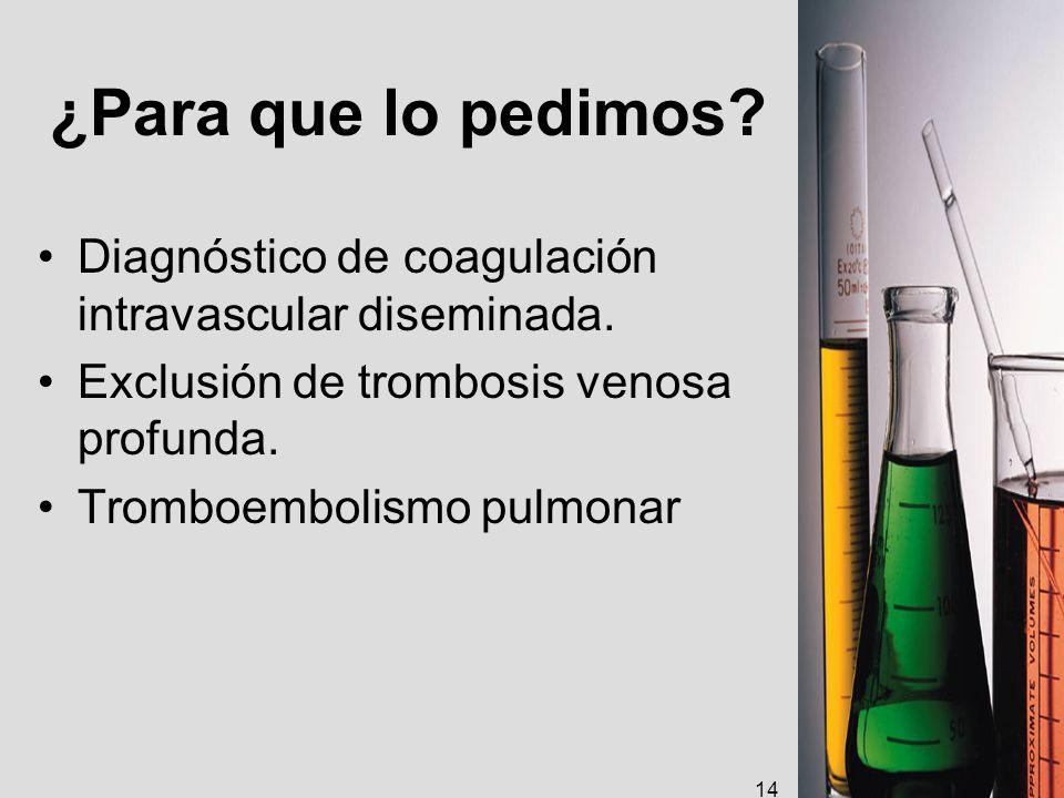 ¿Para que lo pedimos? Diagnóstico de coagulación intravascular diseminada. Exclusión de trombosis venosa profunda. Tromboembolismo pulmonar 14
