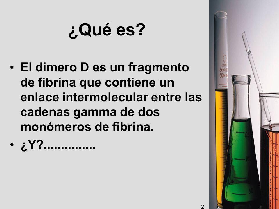 ¿Qué es? El dimero D es un fragmento de fibrina que contiene un enlace intermolecular entre las cadenas gamma de dos monómeros de fibrina. ¿Y?........
