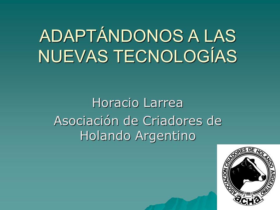 ADAPTÁNDONOS A LAS NUEVAS TECNOLOGÍAS Horacio Larrea Asociación de Criadores de Holando Argentino
