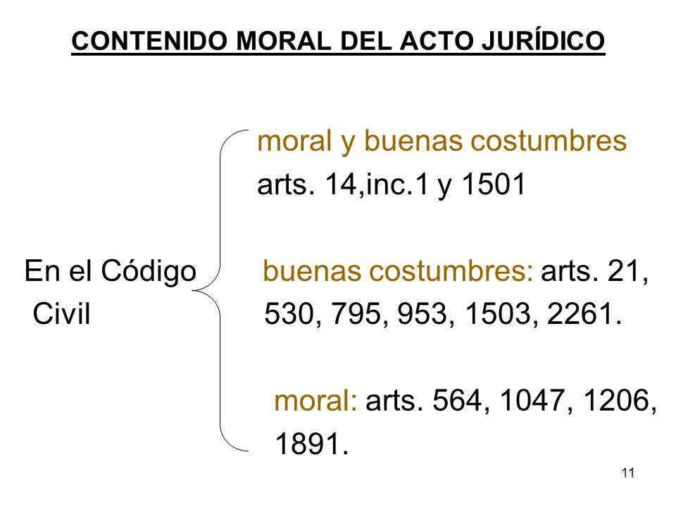 11 CONTENIDO MORAL DEL ACTO JURÍDICO moral y buenas costumbres arts. 14,inc.1 y 1501 En el Código buenas costumbres: arts. 21, Civil 530, 795, 953, 15