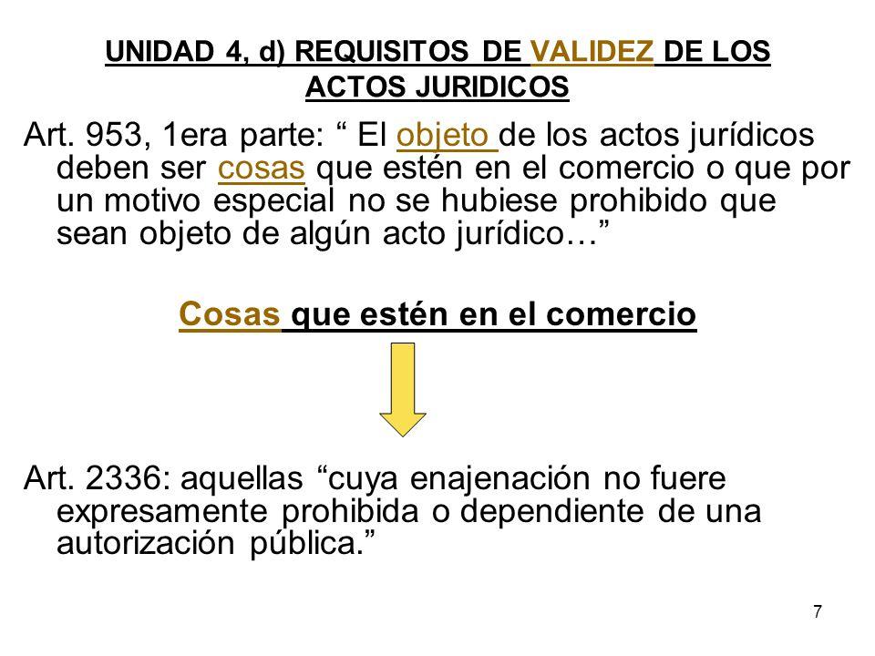 7 UNIDAD 4, d) REQUISITOS DE VALIDEZ DE LOS ACTOS JURIDICOS Art. 953, 1era parte: El objeto de los actos jurídicos deben ser cosas que estén en el com