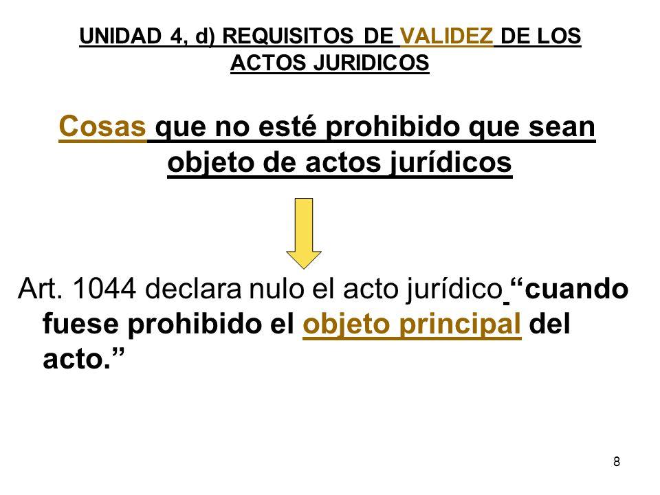 8 UNIDAD 4, d) REQUISITOS DE VALIDEZ DE LOS ACTOS JURIDICOS Cosas que no esté prohibido que sean objeto de actos jurídicos Art. 1044 declara nulo el a