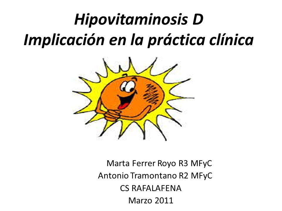 Hipovitaminosis D Implicación en la práctica clínica Marta Ferrer Royo R3 MFyC Antonio Tramontano R2 MFyC CS RAFALAFENA Marzo 2011