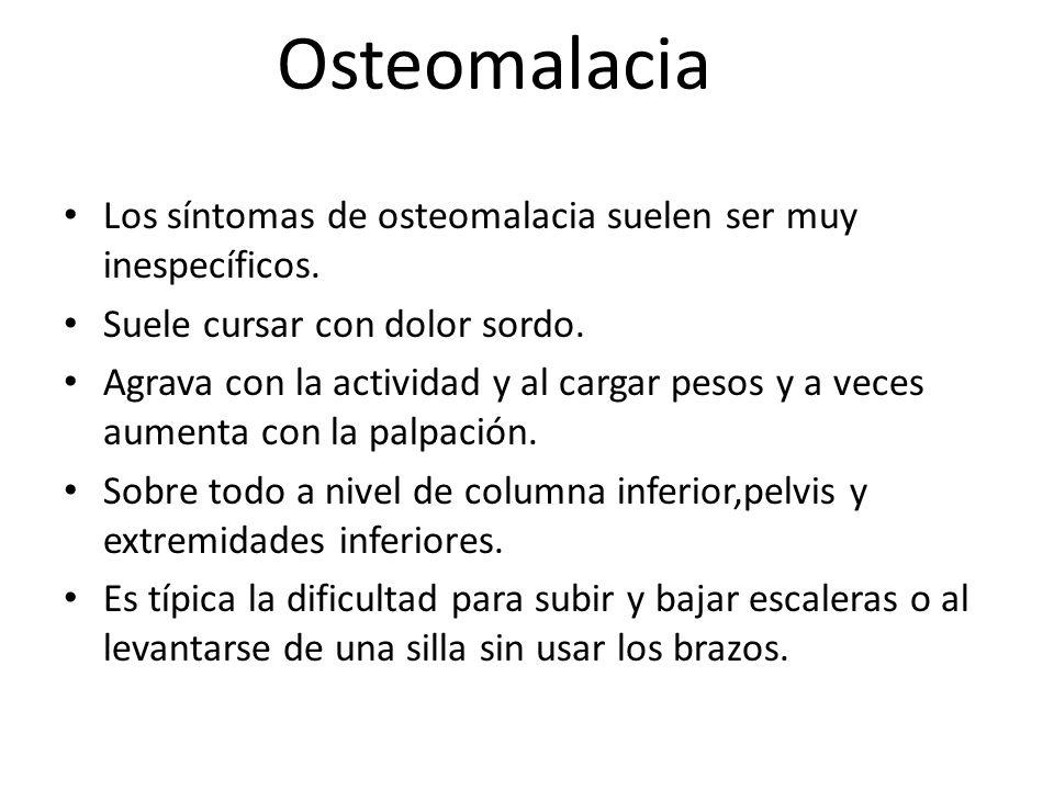 Osteomalacia Los síntomas de osteomalacia suelen ser muy inespecíficos. Suele cursar con dolor sordo. Agrava con la actividad y al cargar pesos y a ve