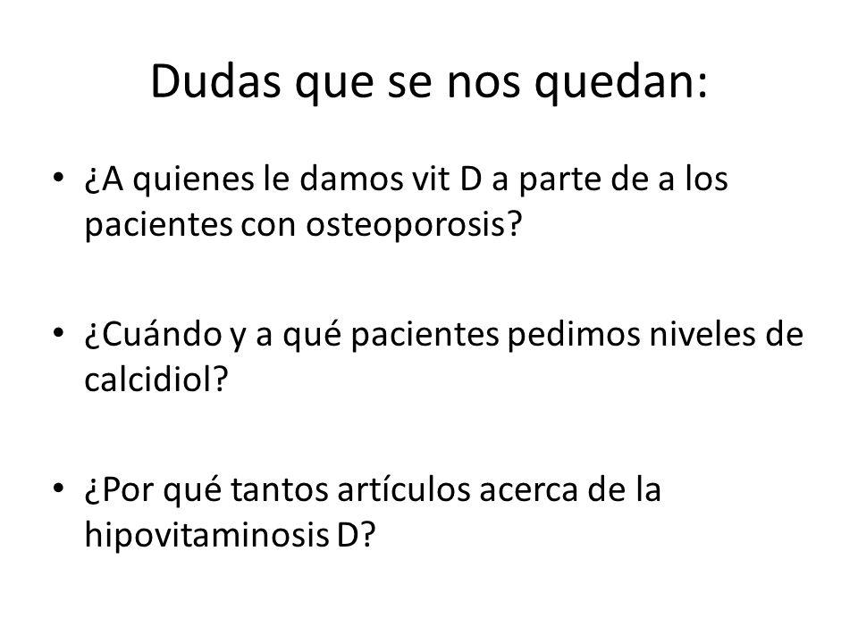 Dudas que se nos quedan: ¿A quienes le damos vit D a parte de a los pacientes con osteoporosis? ¿Cuándo y a qué pacientes pedimos niveles de calcidiol