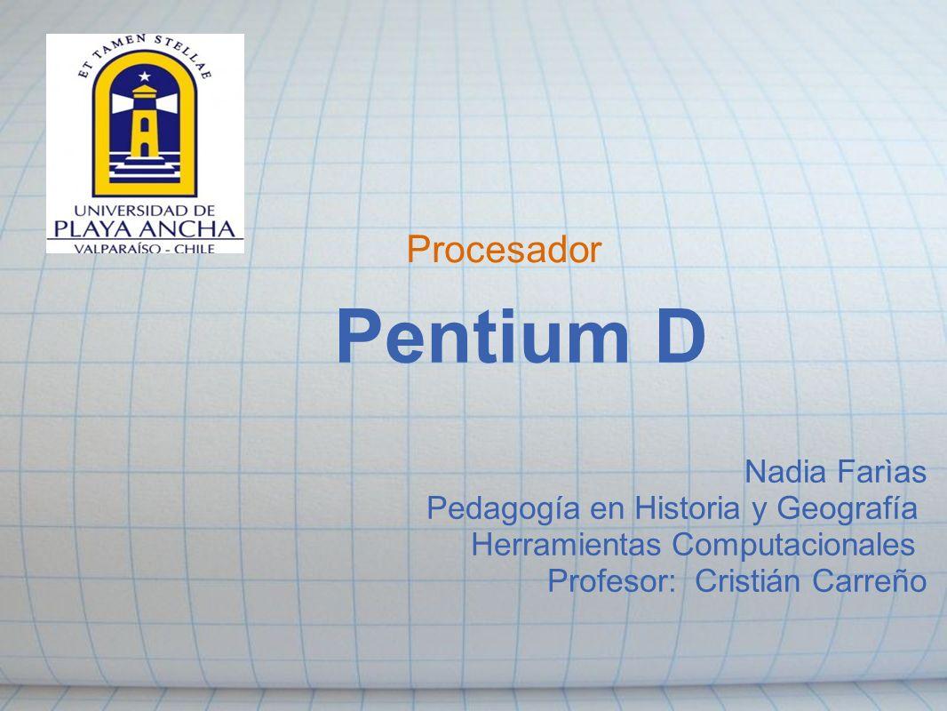 Procesador Pentium D Nadia Farìas Pedagogía en Historia y Geografía Herramientas Computacionales Profesor: Cristián Carreño