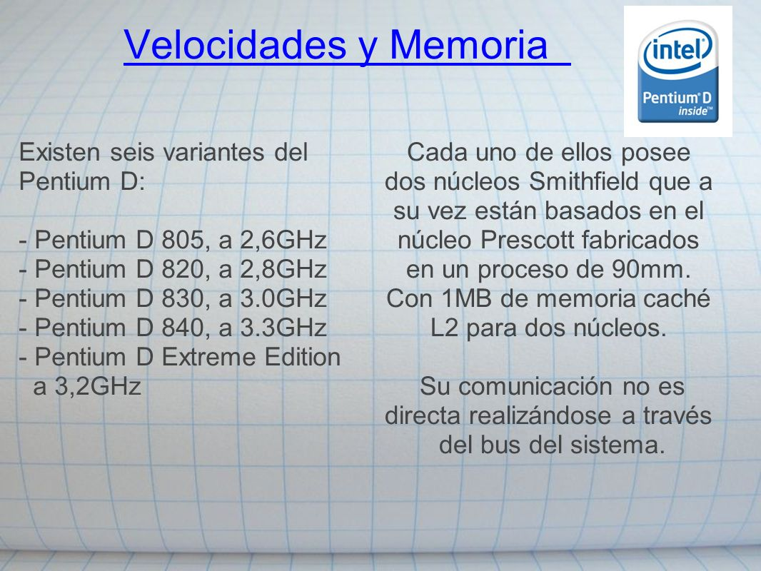 Velocidades y Memoria Existen seis variantes del Pentium D: - Pentium D 805, a 2,6GHz - Pentium D 820, a 2,8GHz - Pentium D 830, a 3.0GHz - Pentium D