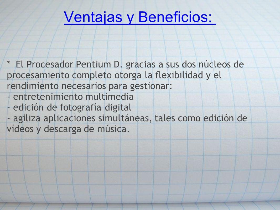 Ventajas y Beneficios: * El Procesador Pentium D. gracias a sus dos núcleos de procesamiento completo otorga la flexibilidad y el rendimiento necesari
