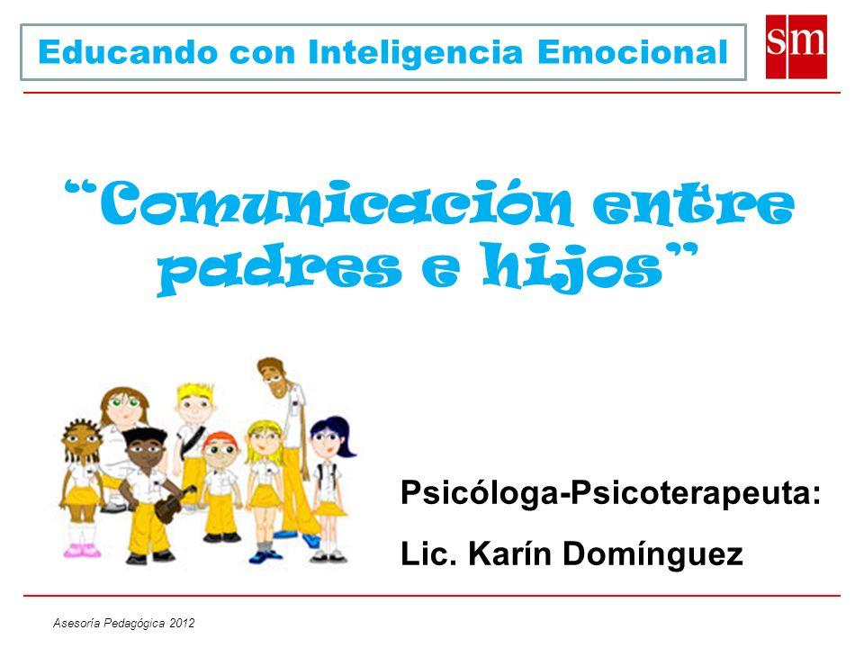 Asesoría Pedagógica 2012 Comunicación entre padres e hijos Psicóloga-Psicoterapeuta: Lic. Karín Domínguez Educando con Inteligencia Emocional