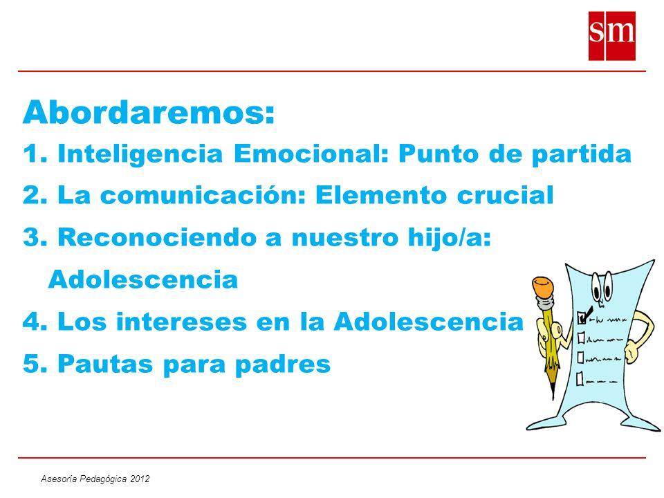 Asesoría Pedagógica 2012 Abordaremos: 1. Inteligencia Emocional: Punto de partida 2. La comunicación: Elemento crucial 3. Reconociendo a nuestro hijo/