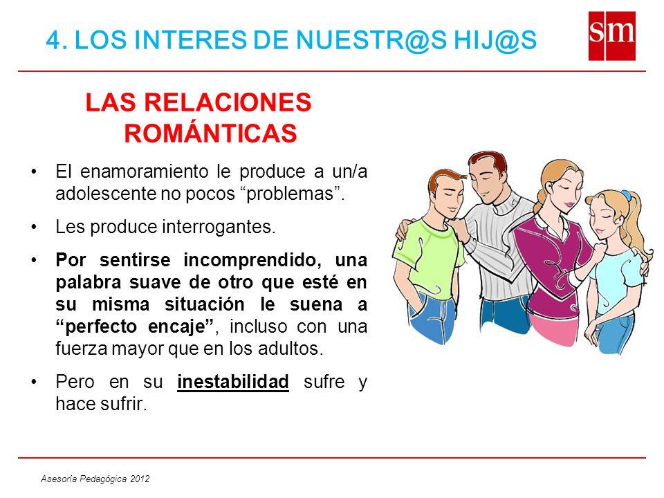 Asesoría Pedagógica 2012 LAS RELACIONES ROMÁNTICAS El enamoramiento le produce a un/a adolescente no pocos problemas. Les produce interrogantes. Por s