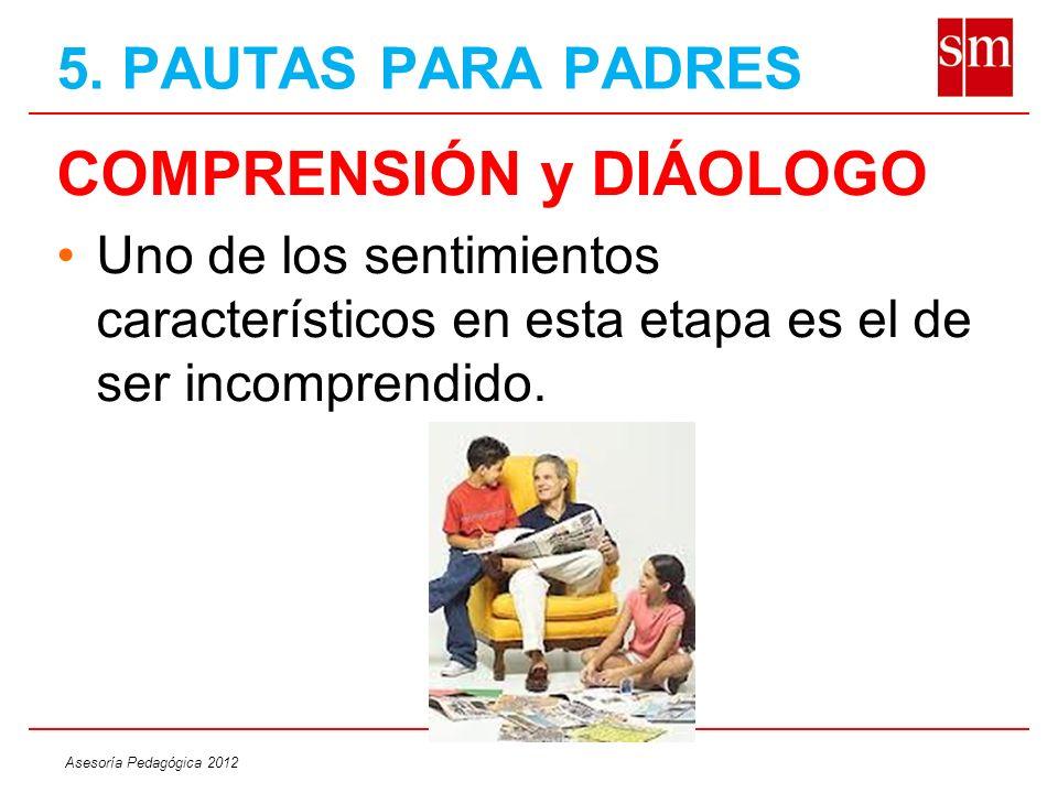 Asesoría Pedagógica 2012 COMPRENSIÓN y DIÁOLOGO Uno de los sentimientos característicos en esta etapa es el de ser incomprendido. 5. PAUTAS PARA PADRE