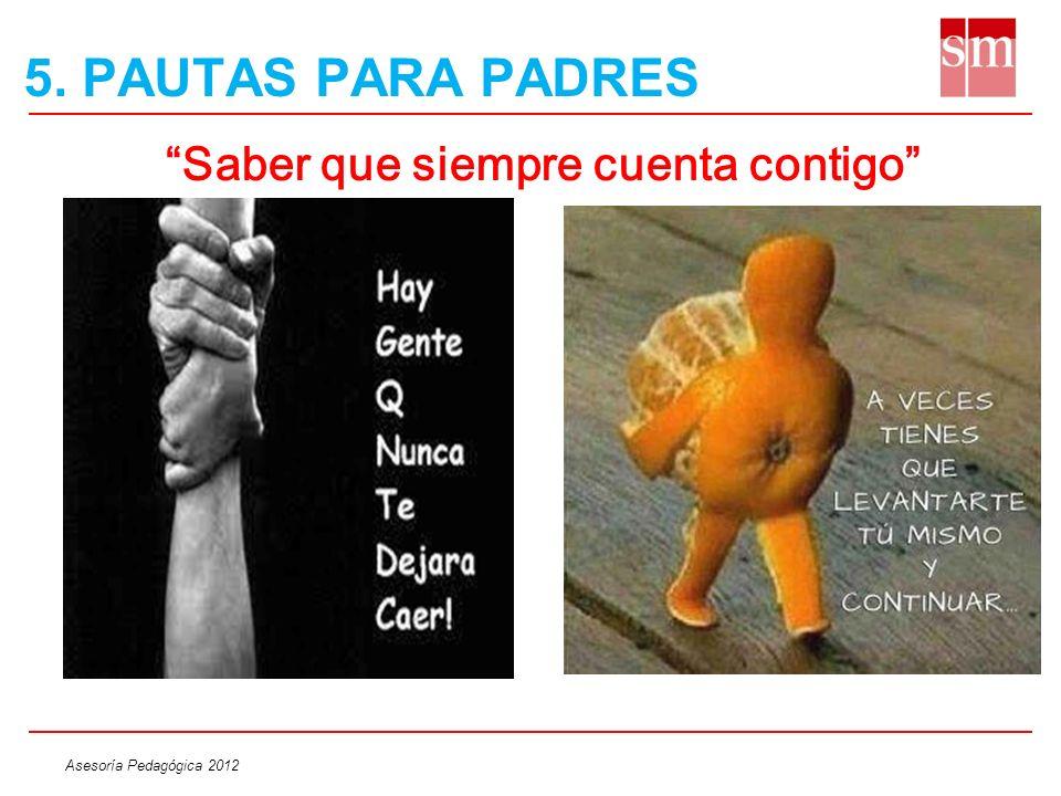 Asesoría Pedagógica 2012 Saber que siempre cuenta contigo 5. PAUTAS PARA PADRES