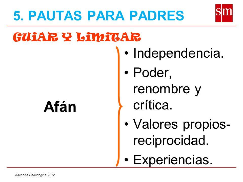 Asesoría Pedagógica 2012 GUiAR Y LiMiTAR Independencia. Poder, renombre y crítica. Valores propios- reciprocidad. Experiencias. Afán 5. PAUTAS PARA PA