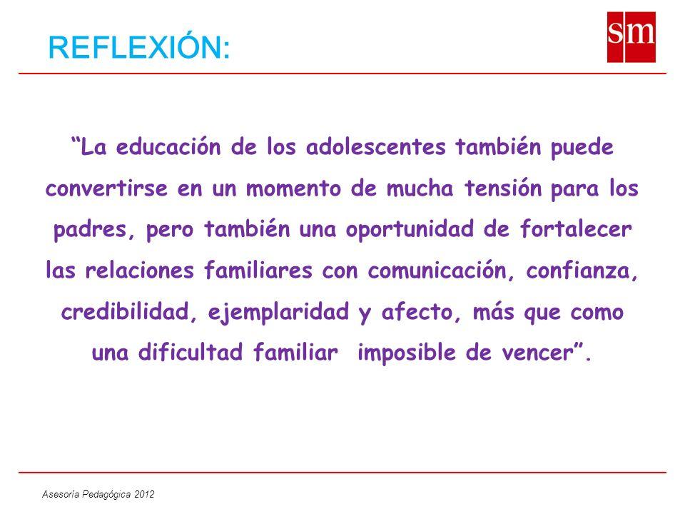 Asesoría Pedagógica 2012 REFLEXIÓN: La educación de los adolescentes también puede convertirse en un momento de mucha tensión para los padres, pero ta