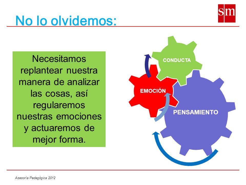 Asesoría Pedagógica 2012 No lo olvidemos: Necesitamos replantear nuestra manera de analizar las cosas, así regularemos nuestras emociones y actuaremos