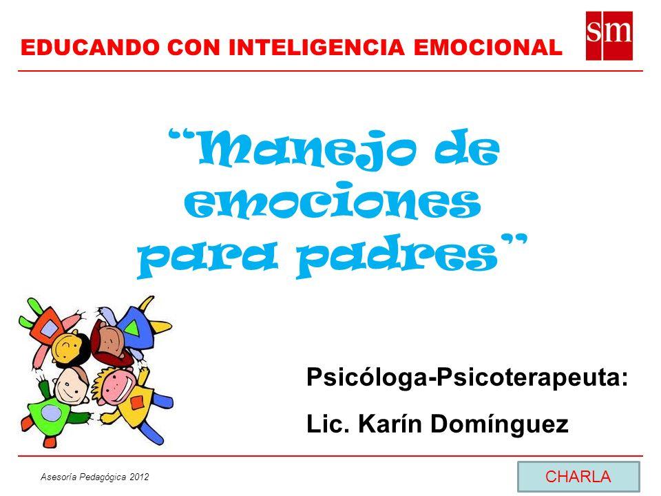 Asesoría Pedagógica 2012 Manejo de emociones para padres Psicóloga-Psicoterapeuta: Lic. Karín Domínguez CHARLA EDUCANDO CON INTELIGENCIA EMOCIONAL