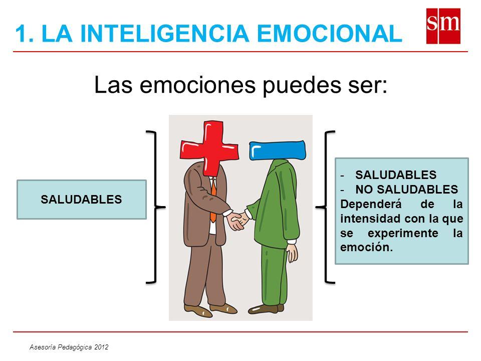 Asesoría Pedagógica 2012 1. LA INTELIGENCIA EMOCIONAL Las emociones puedes ser: SALUDABLES -SALUDABLES -NO SALUDABLES Dependerá de la intensidad con l