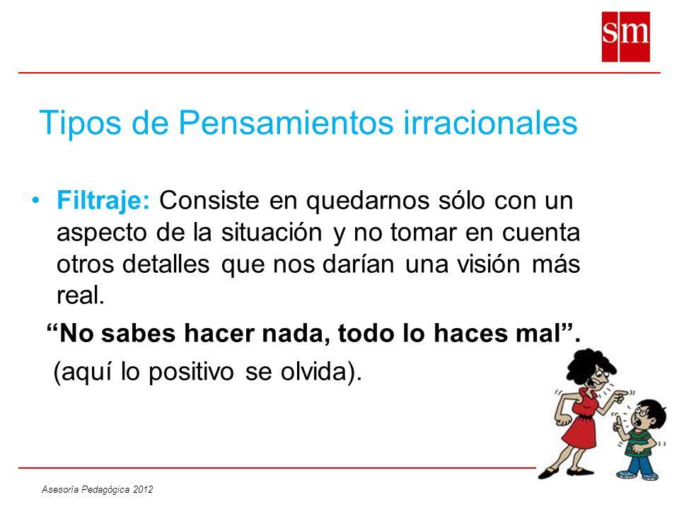 Asesoría Pedagógica 2012 Tipos de Pensamientos irracionales Filtraje: Consiste en quedarnos sólo con un aspecto de la situación y no tomar en cuenta o