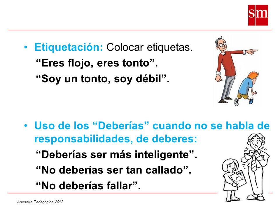 Asesoría Pedagógica 2012 Etiquetación: Colocar etiquetas. Eres flojo, eres tonto. Soy un tonto, soy débil. Uso de los Deberías cuando no se habla de r