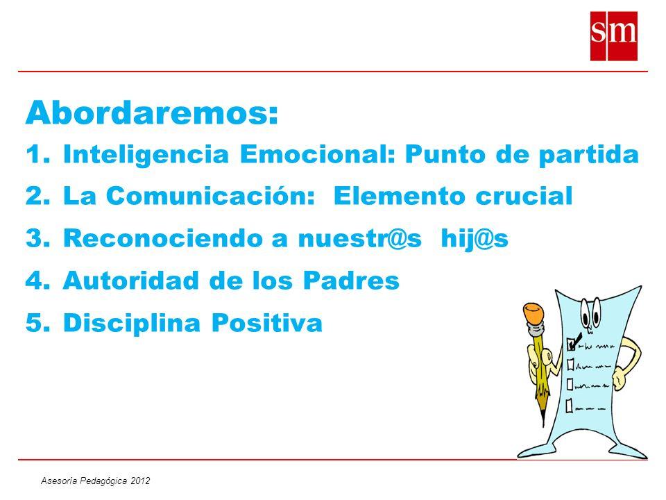 Asesoría Pedagógica 2012 Abordaremos: 1.Inteligencia Emocional: Punto de partida 2.La Comunicación: Elemento crucial 3.Reconociendo a nuestr@s hij@s 4