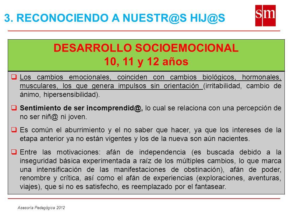 Asesoría Pedagógica 2012 DESARROLLO SOCIOEMOCIONAL 10, 11 y 12 años Los cambios emocionales, coinciden con cambios biológicos, hormonales, musculares,