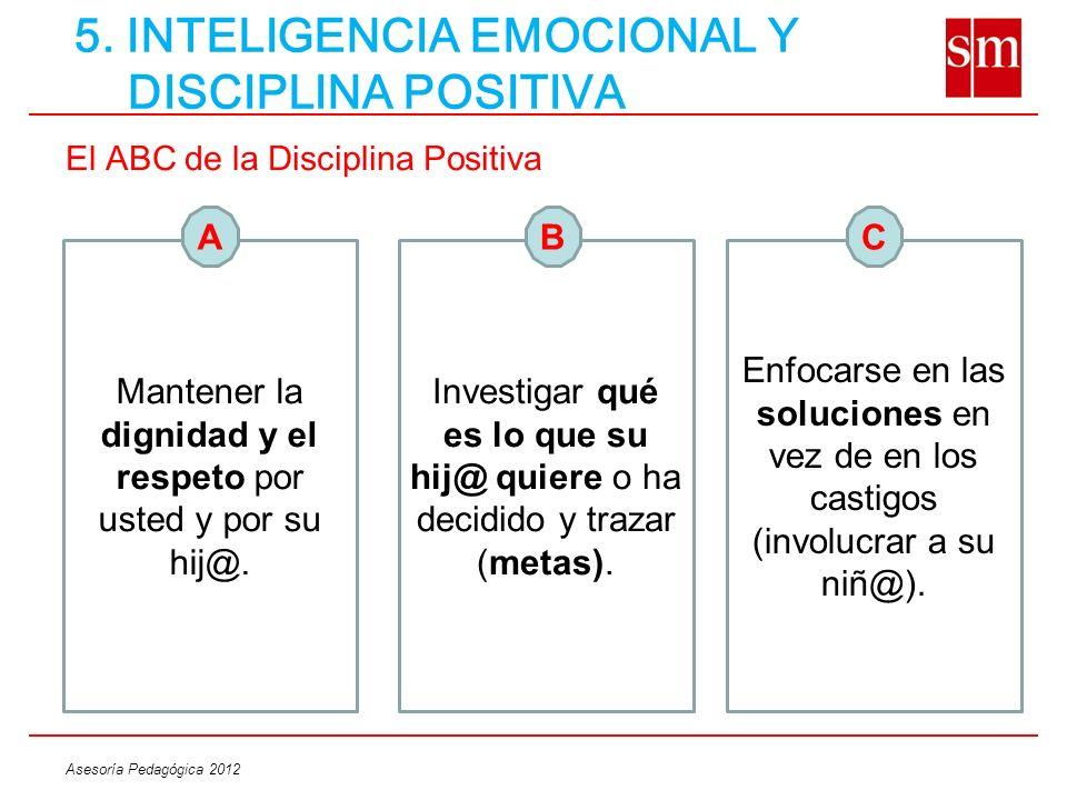 Asesoría Pedagógica 2012 5. INTELIGENCIA EMOCIONAL Y DISCIPLINA POSITIVA El ABC de la Disciplina Positiva Mantener la dignidad y el respeto por usted