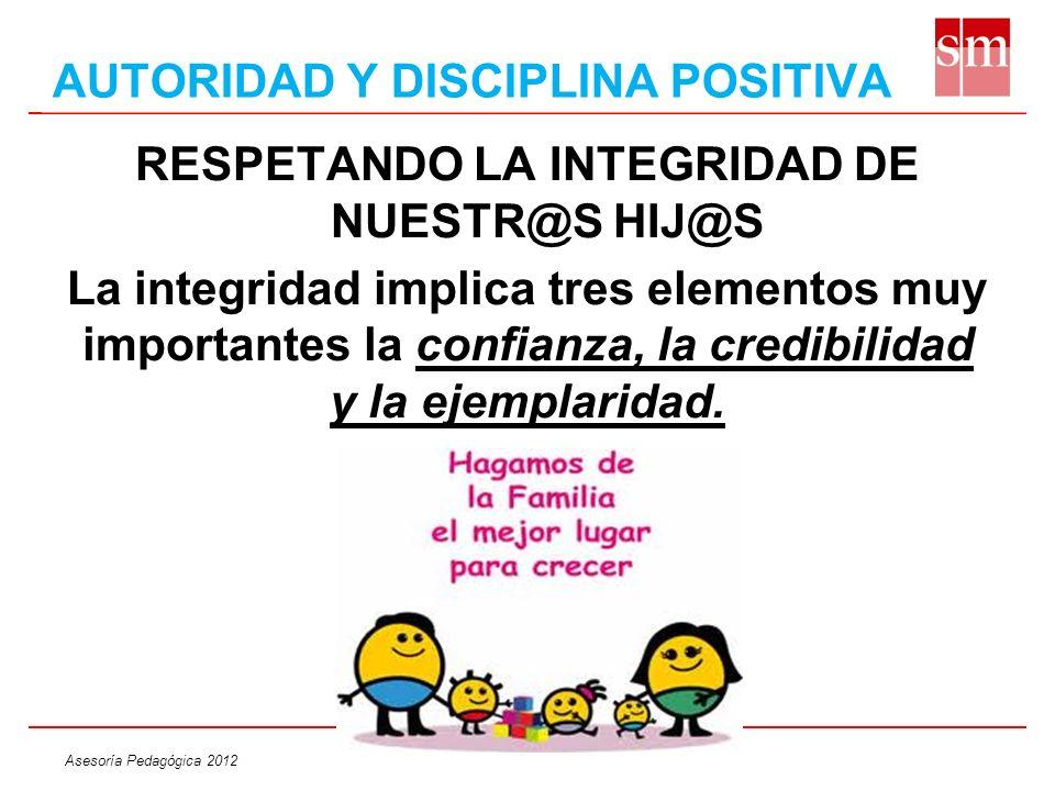 Asesoría Pedagógica 2012 RESPETANDO LA INTEGRIDAD DE NUESTR@S HIJ@S La integridad implica tres elementos muy importantes la confianza, la credibilidad