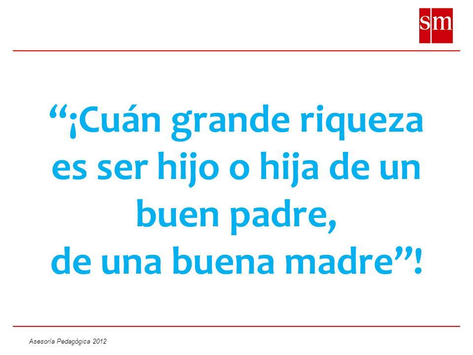 Asesoría Pedagógica 2012 ¡Cuán grande riqueza es ser hijo o hija de un buen padre, de una buena madre!