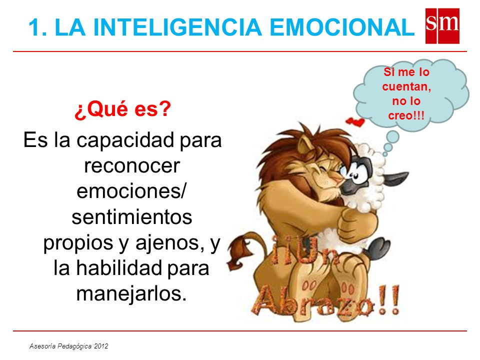 Asesoría Pedagógica 2012 1. LA INTELIGENCIA EMOCIONAL ¿Qué es? Es la capacidad para reconocer emociones/ sentimientos propios y ajenos, y la habilidad